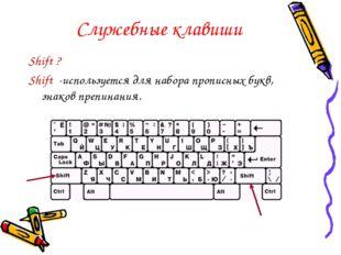 Служебные клавиши Shift ? Shift -используется для набора прописных букв, знак