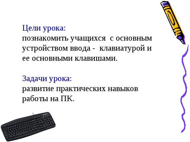 Цели урока: познакомить учащихся c основным устройством ввода - клавиатурой и...
