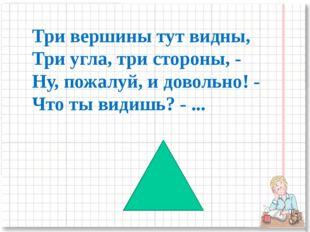 Три вершины тут видны, Три угла, три стороны, - Ну, пожалуй, и довольно! - Чт