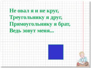 Не овал я и не круг, Треугольнику я друг, Прямоугольнику я брат, Ведь зовут м