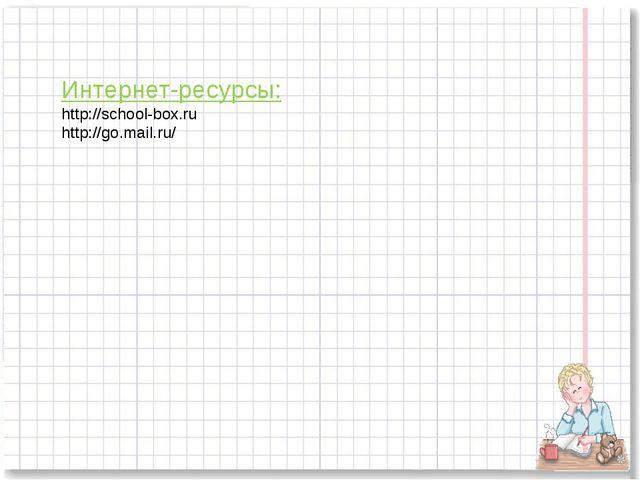 Интернет-ресурсы: http://school-box.ru http://go.mail.ru/