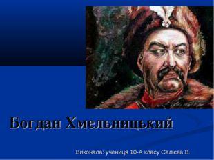 Богдан Хмельницький Виконала: учениця 10-А класу Салієва В.
