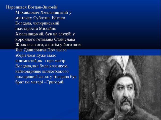 Народився Богдан-Зиновій Михайлович Хмельницький у містечку Суботин. Батько Б...