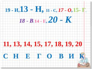 19 - И,13 - Н, 11 - С, 17 - О, 15- Г, 18 - В, 14 - Е, 20 - К. 11, 13, 14, 15,