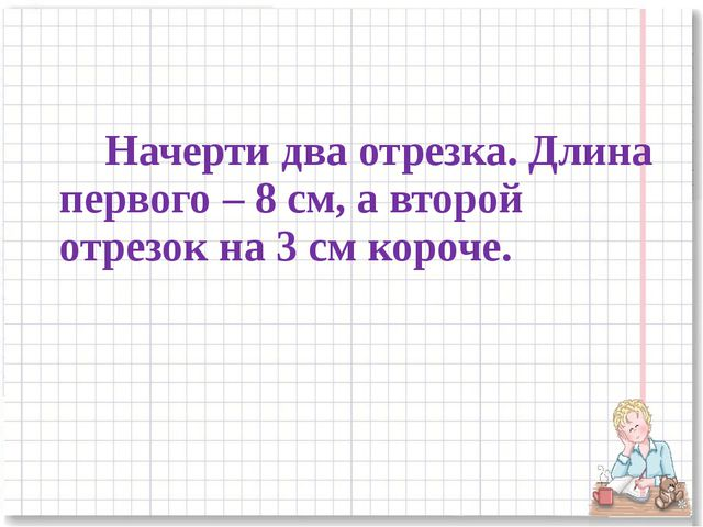 Начерти два отрезка. Длина первого – 8 см, а второй отрезок на 3 см короче.