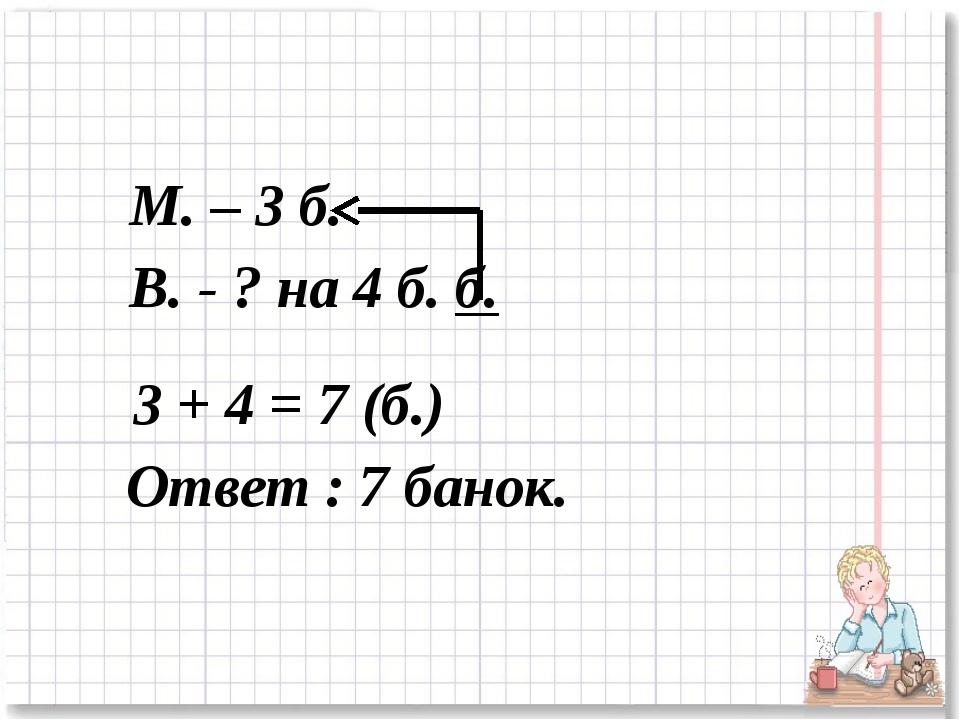 М. – 3 б. В. - ? на 4 б. б. 3 + 4 = 7 (б.) Ответ : 7 банок.
