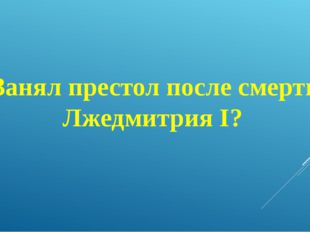 Занял престол после смерти Лжедмитрия I?
