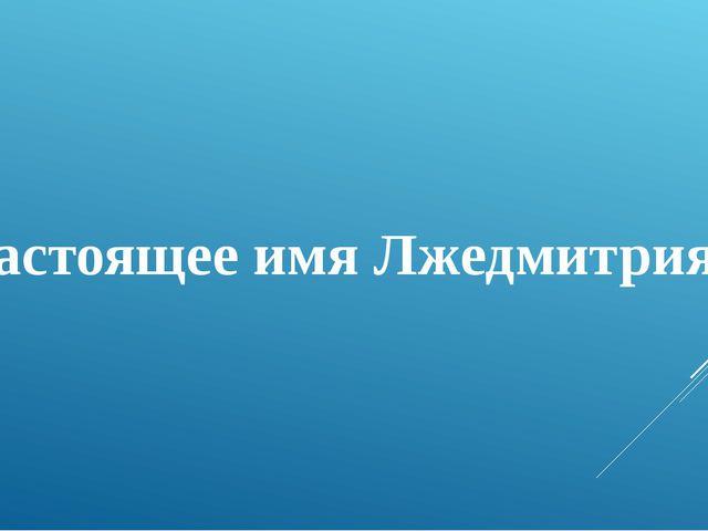 Настоящее имя Лжедмитрия I?