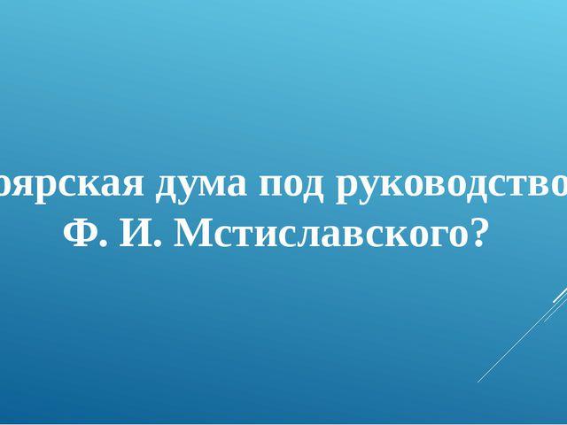 Боярская дума под руководством Ф. И. Мстиславского?
