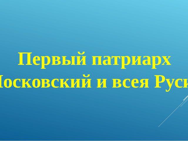 Первый патриарх Московский и всея Руси?