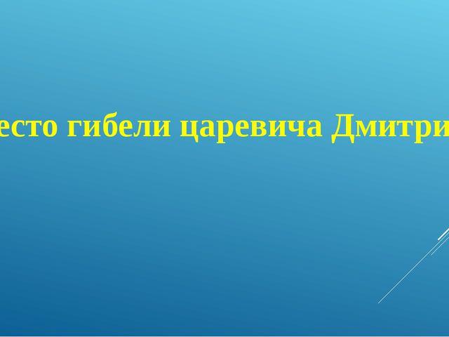 Место гибели царевича Дмитрия?