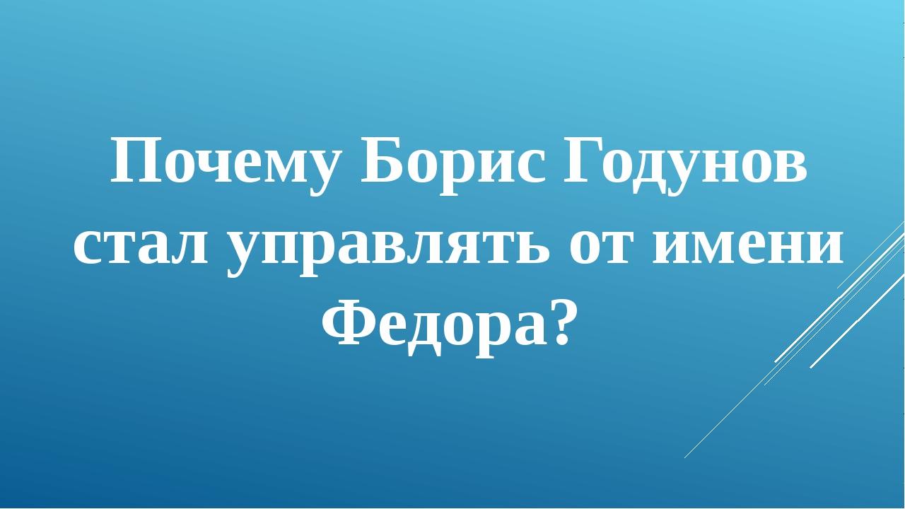 Почему Борис Годунов стал управлять от имени Федора?