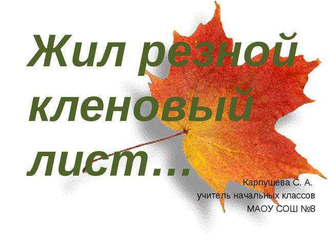 Жил резной кленовый лист… Карпушева С. А. учитель начальных классов МАОУ СОШ №8