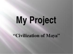 "My Project ""Civilization of Maya"""