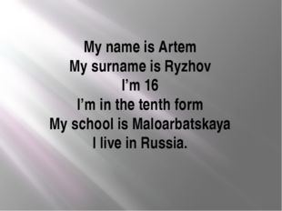 My name is Artem My surname is Ryzhov I'm 16 I'm in the tenth form My school