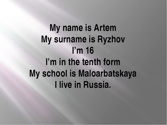 My name is Artem My surname is Ryzhov I'm 16 I'm in the tenth form My school...