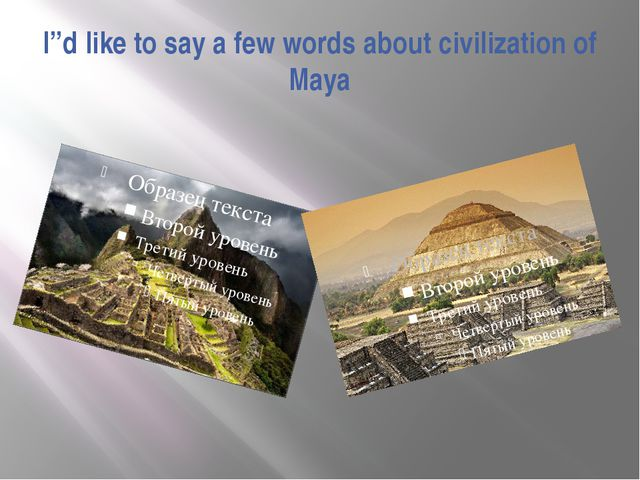 "I""d like to say a few words about civilization of Maya"