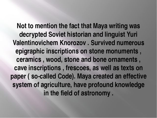Not to mention the fact that Maya writing was decrypted Soviet historian and...