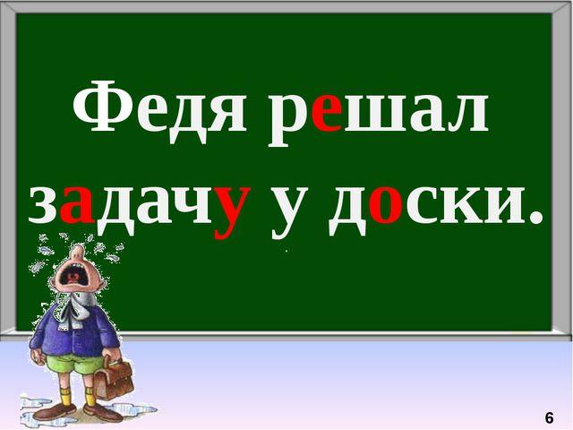 Федя решал задачу у доски. . 6