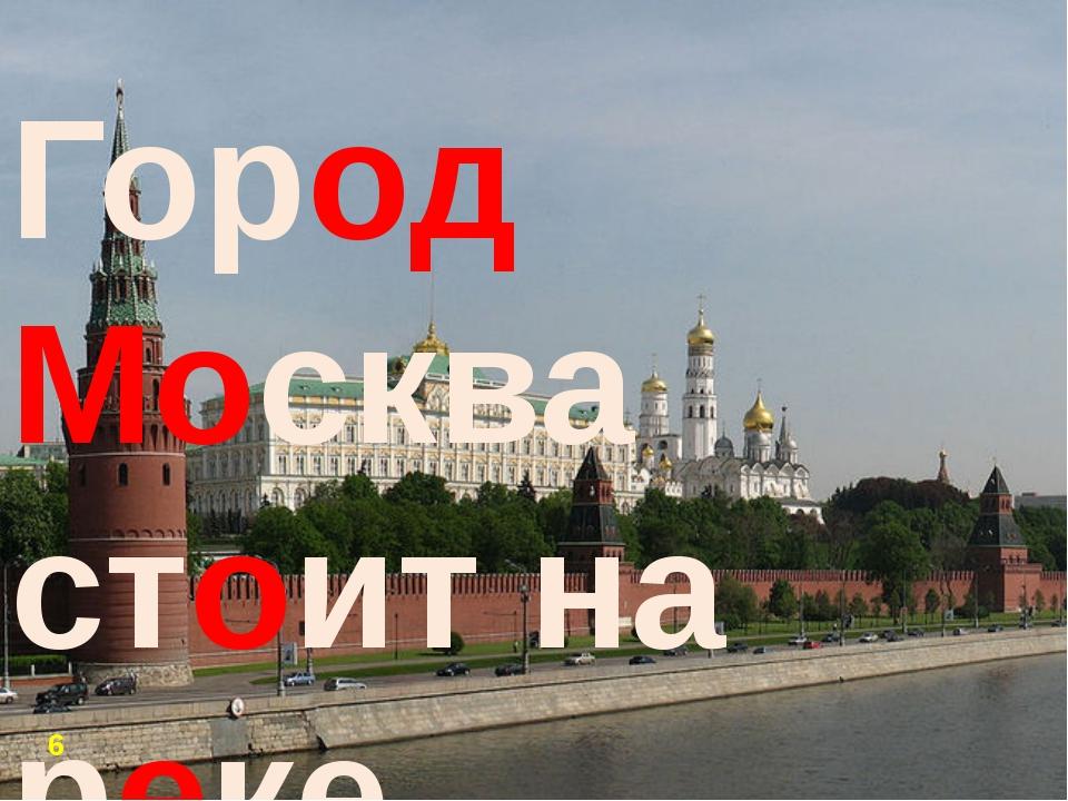 Город Москва стоит на реке. 6