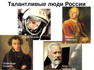 Талантливые люди России Юрий Гагарин Михаил Ломоносов Александр Пушкин Пётр Ч