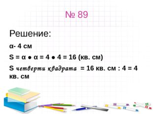 № 89 Решение: α- 4 см S = α ● α = 4 ● 4 = 16 (кв. см) S четверти квадрата = 1