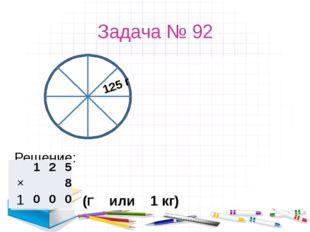 Задача № 92 Решение: 125 г (Г или 1 кг) 1 2 5 ×   8 1 0 0 0