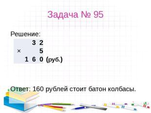 Задача № 95 Решение: Ответ: 160 рублей стоит батон колбасы. (руб.) 3 2 ×
