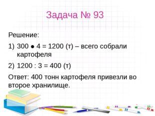 Задача № 93 Решение: 300 ● 4 = 1200 (т) – всего собрали картофеля 1200 : 3 =