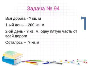 Задача № 94 Вся дорога - ? кв. м 1-ый день – 200 кв. м 2-ой день - ? кв. м, о