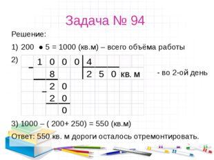Задача № 94 Решение: 200 ● 5 = 1000 (кв.м) – всего объёма работы - во 2-ой де