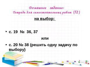 Домашнее задание: Тетрадь для самостоятельных работ (Т2 ) на выбор: с. 19 № 3