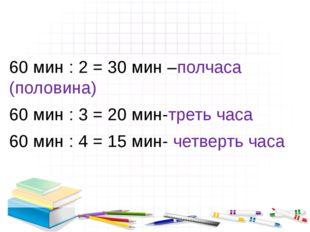 60 мин : 2 = 30 мин –полчаса (половина) 60 мин : 3 = 20 мин-треть часа 60 ми