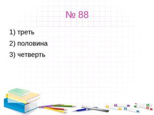 № 88 1) треть 2) половина 3) четверть