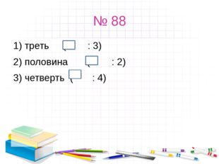№ 88 1) треть ( : 3) 2) половина ( : 2) 3) четверть ( : 4)