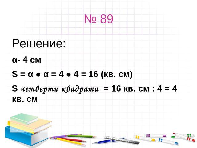 № 89 Решение: α- 4 см S = α ● α = 4 ● 4 = 16 (кв. см) S четверти квадрата = 1...