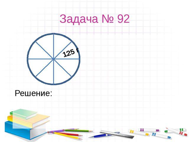 Задача № 92 Решение: 125 г