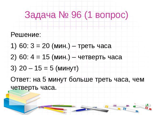 Задача № 96 (1 вопрос) Решение: 60: 3 = 20 (мин.) – треть часа 60: 4 = 15 (ми...
