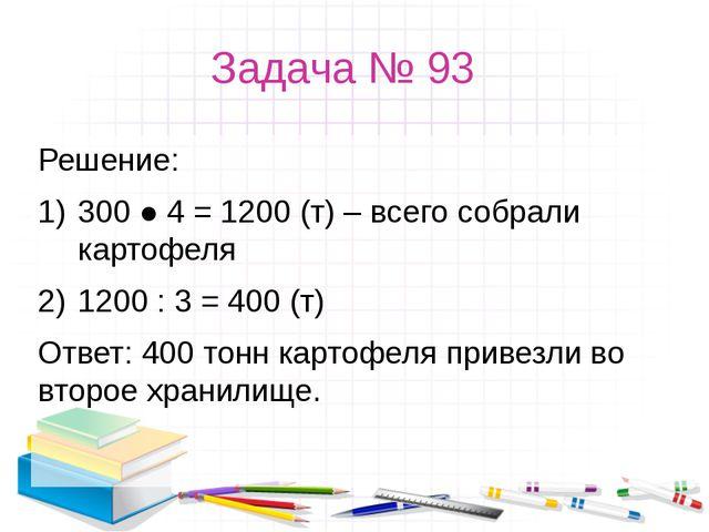 Задача № 93 Решение: 300 ● 4 = 1200 (т) – всего собрали картофеля 1200 : 3 =...