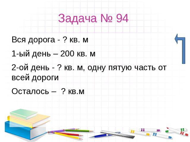 Задача № 94 Вся дорога - ? кв. м 1-ый день – 200 кв. м 2-ой день - ? кв. м, о...
