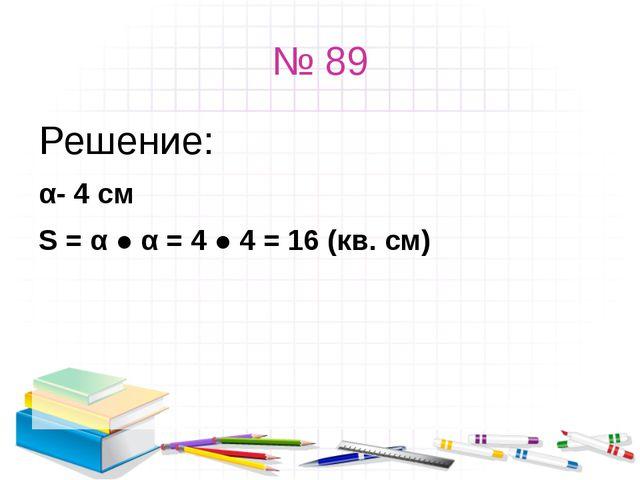 № 89 Решение: α- 4 см S = α ● α = 4 ● 4 = 16 (кв. см)