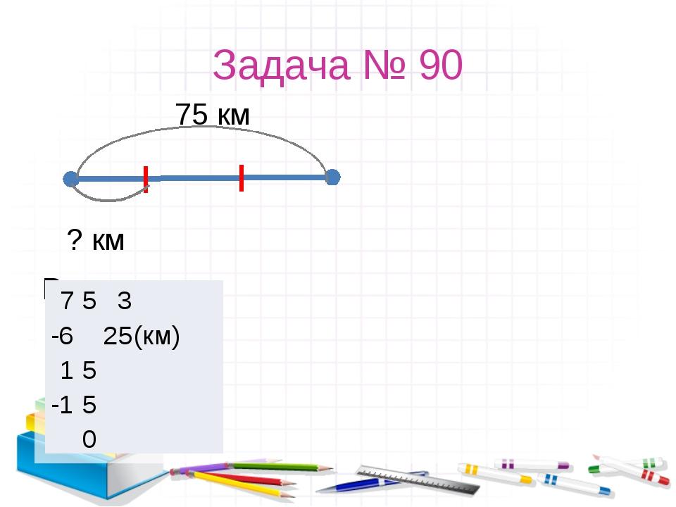 Задача № 90 75 км ? км Решение: 7 5 3  -6 25 (км) 1 5 -1 5 0