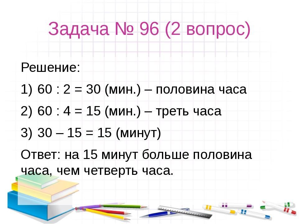 Задача № 96 (2 вопрос) Решение: 60 : 2 = 30 (мин.) – половина часа 60 : 4 = 1...