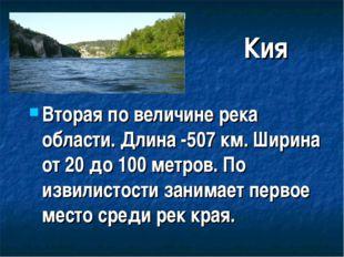Кия Вторая по величине река области. Длина -507 км. Ширина от 20 до 100 метро