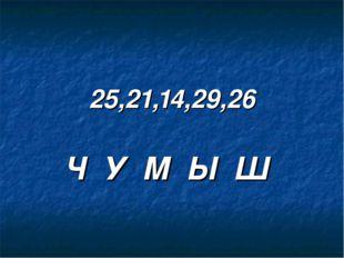 25,21,14,29,26 Ч У М Ы Ш