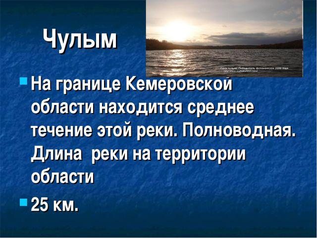 Чулым На границе Кемеровской области находится среднее течение этой реки. Пол...
