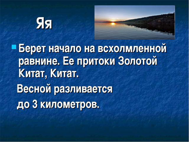 Яя Берет начало на всхолмленной равнине. Ее притоки Золотой Китат, Китат. Вес...