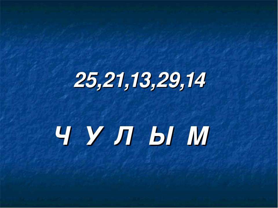 25,21,13,29,14 Ч У Л Ы М