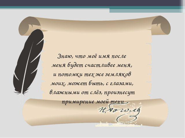 Знаю, что моё имя после меня будет счастливее меня, и потомки тех же земляков...