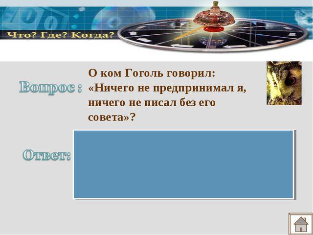О ком Гоголь говорил: «Ничего не предпринимал я, ничего не писал без его сове...